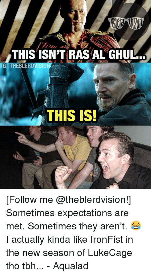 Tbh, Justice League, and They: THIS TSN'T RAS AL GHUL.  IG ITHEBLERDVISION  THIS IS! [Follow me @theblerdvision!] Sometimes expectations are met. Sometimes they aren't. 😂 I actually kinda like IronFist in the new season of LukeCage tho tbh... - Aqualad