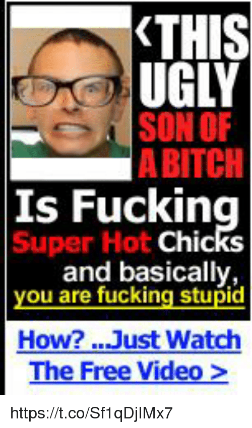 Bitch, Fucking, and Ugly: THIS  UGLY  SON OF  A BITCH  Is  Super Hot  Fucking  Chic  and basically  you are fucking stupid  How? Just Watch  The Free Video> https://t.co/Sf1qDjIMx7