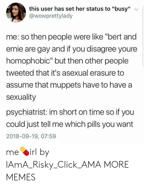 "Click, Dank, and Memes: this user has set her status to ""busy""  @wowprettylady  me: so then people were like ""bert and  ernie are gay and if you disagree youre  homophobic"" but then other people  tweeted that it's asexual erasure to  assume that muppets have to have a  sexuality  psychiatrist: im short on time so if you  could just tell me which pills you want  2018-09-19, 07:59 me💊irl by IAmA_Risky_Click_AMA MORE MEMES"