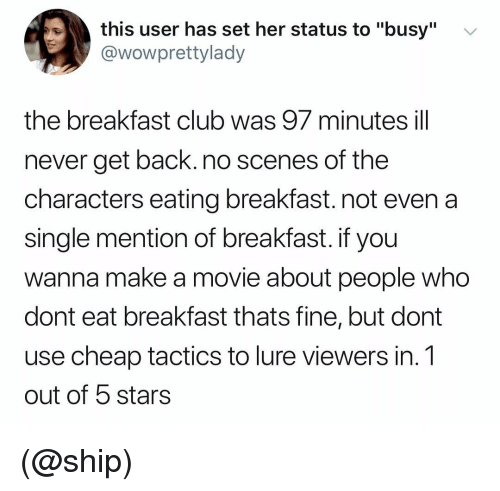 "Club, Breakfast, and Breakfast Club: this user has set her status to ""busy""  @wowprettylady  v  the breakfast club was 97 minutes ill  never get back. no scenes of the  characters eating breakfast. not even a  single mention of breakfast. if you  wanna make a movie about people who  dont eat breakfast thats fine, but dont  use cheap tactics to lure viewers in. 1  out of 5 stars (@ship)"