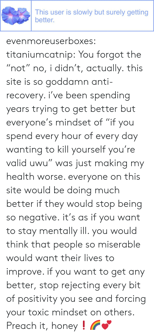 "Preach, Tumblr, and Blog: This user is slowly but surely getting  better. evenmoreuserboxes:  titaniumcatnip: You forgot the ""not"" no, i didn't, actually. this site is so goddamn anti-recovery. i've been spending years trying to get better but everyone's mindset of ""if you spend every hour of every day wanting to kill yourself you're valid uwu"" was just making my health worse. everyone on this site would be doing much better if they would stop being so negative. it's as if you want to stay mentally ill. you would think that people so miserable would want their lives to improve. if you want to get any better, stop rejecting every bit of positivity you see and forcing your toxic mindset on others.   Preach it, honey❗🌈💕"