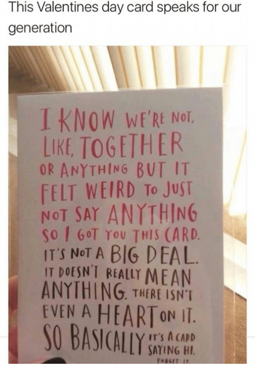 Valentine's Day, Weird, and Mean: This Valentines day card speaks for our  generation  I KNOW WERE Not  WE'RE NOT,  LIKE TOGETHER  OR ANYTHING BUT IT  FELT WEIRD To JuST  NOT SAY ANYTHING  So GOT You THIS (ARD.  IT'S NoT A BIG DEAL  IT DOESN'T REALLY MEAN  ANYTHING. THERE ISNT  EVEN A HEARTON II.  IT'S A CARD  SAYING HI  FORGET IT