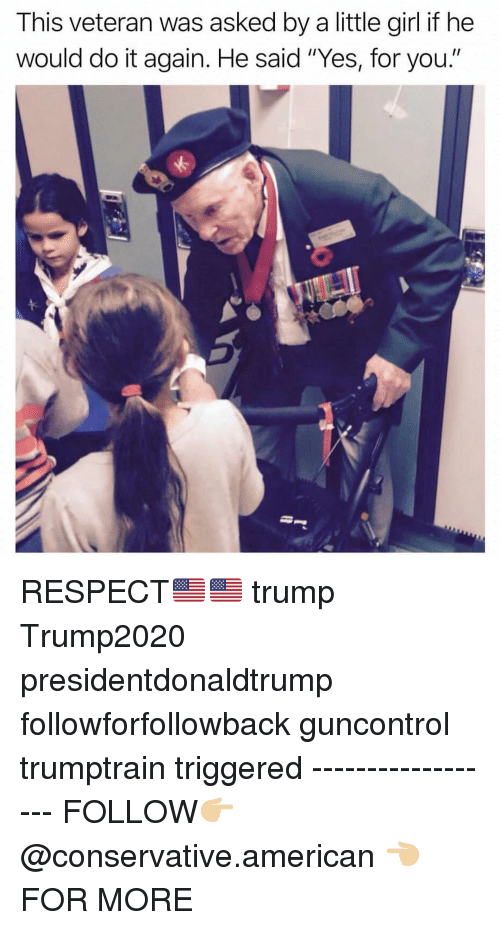 "Do It Again, Memes, and Respect: This veteran was asked by a little girl if he  would do it again. He said ""Yes, for you."" RESPECT🇺🇸🇺🇸 trump Trump2020 presidentdonaldtrump followforfollowback guncontrol trumptrain triggered ------------------ FOLLOW👉🏼 @conservative.american 👈🏼 FOR MORE"
