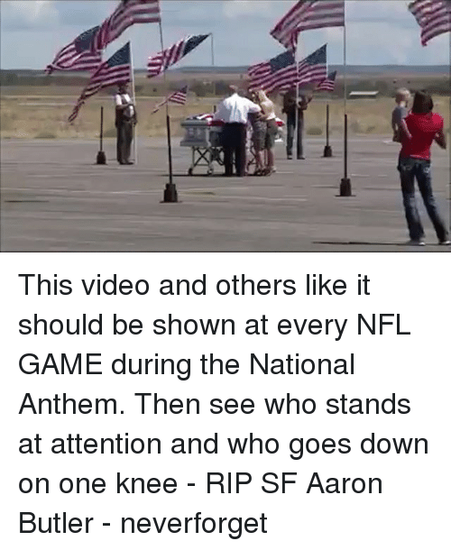 Memes, Nfl, and National Anthem: This video and others like it should be shown at every NFL GAME during the National Anthem. Then see who stands at attention and who goes down on one knee - RIP SF Aaron Butler - neverforget