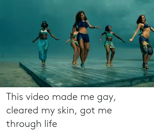 Life, Video, and Got: This video made me gay, cleared my skin, got me through life