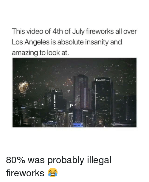 Dank, 4th of July, and Fireworks: This video of 4th of July fireworks all over  Los Angeles is absolute insanity and  amazing to look at. 80% was probably illegal fireworks 😂