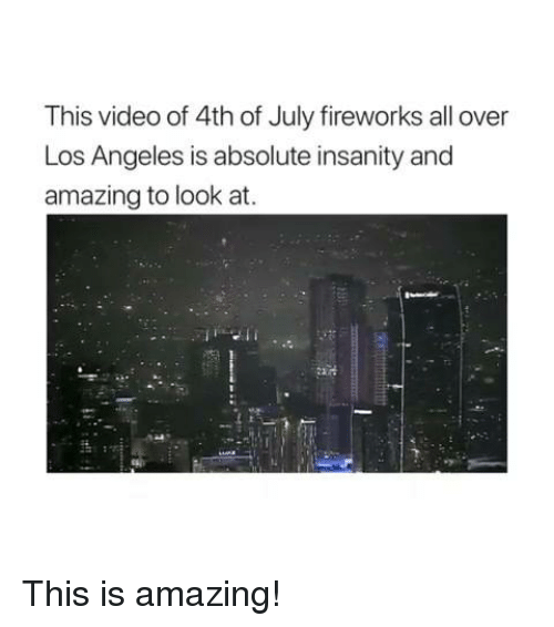 Memes, 4th of July, and Fireworks: This video of 4th of July fireworks all over  Los Angeles is absolute insanity and  amazing to look at. This is amazing!