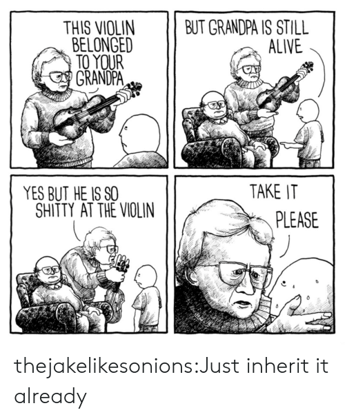 Alive, Tumblr, and Grandpa: THIS VIOLIN  BELONGED  BUT GRANDPA IS STILL  ALIVE  TO YOUR  GRANDPA  TAKE IT  YES BUT HE IS SO  SHITTY AT THE VIOLIN  PLEASE thejakelikesonions:Just inherit it already