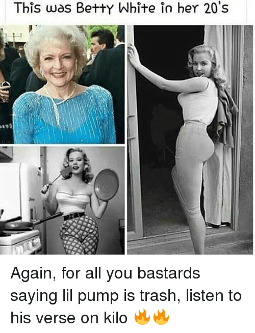 Betty White, Memes, and Trash: This was Betty White in her 20's Again, for all you bastards saying lil pump is trash, listen to his verse on kilo 🔥🔥