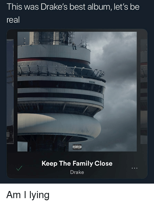 Drake, Family, and Best: This was Drake's best album, let's be  real  Keep The Family Close  Drake Am I lying