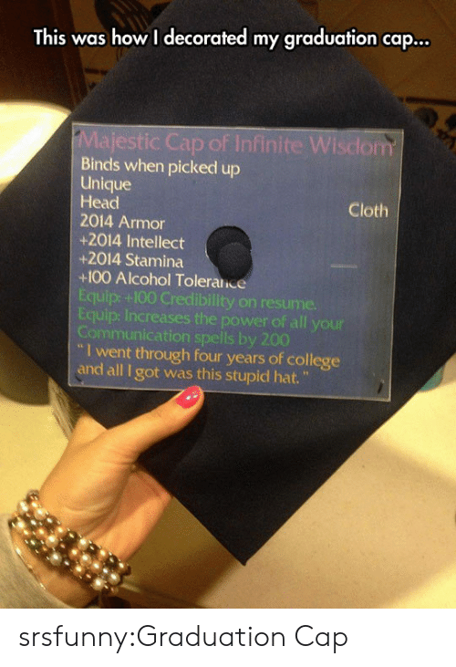 "Anaconda, Bailey Jay, and College: This was how I decorated my graduation cap...  ic Cap of Infinite Wisdom  Binds when picked up  Unique  Head  2014 Armor  +2014 Intellect  +2014 Stamina  +100 Alcohol Toleralice  Equip: +100 Credibility on resume.  Equip: Increases the power of all your  Communication spells by 200  Cloth  I went through four years of college  and all I got was this stupid hat."" srsfunny:Graduation Cap"
