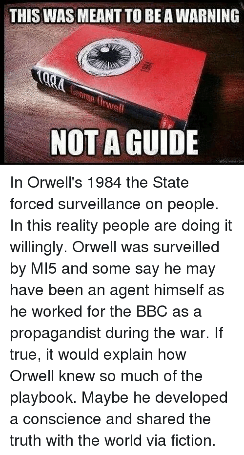 Memes, True, and World: THIS WAS MEANT TO BE A WARNING  tuwel  NOT A GUIDE In Orwell's 1984 the State forced surveillance on people. In this reality people are doing it willingly. Orwell was surveilled by MI5 and some say he may have been an agent himself as he worked for the BBC as a propagandist during the war. If true, it would explain how Orwell knew so much of the playbook. Maybe he developed a conscience and shared the truth with the world via fiction.