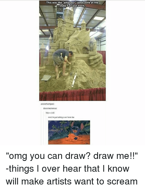 "Memes, Omg, and Scream: This was the amateur sandcastle at the  State Fairlast week  pocketfulofgeek:  doconmacmanus:  hey-wd  And tm just scing over here lke ""omg you can draw? draw me!!"" -things I over hear that I know will make artists want to scream"