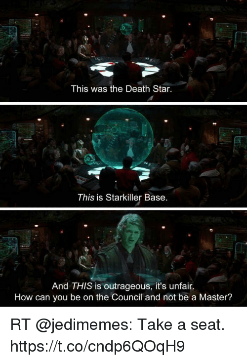 Death Star, Death, and Star: This was the Death Star.  This is Starkiller Base.  And THIS is outrageous, it's unfair.  How can you be on the Council and not be a Master? RT @jedimemes: Take a seat. https://t.co/cndp6QOqH9