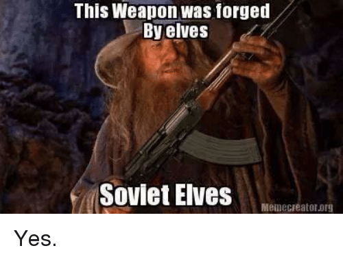 Memes, Soviet, and 🤖: This Weapon was forged  By elves  Soviet Elves  Meme Creator.0rg Yes.