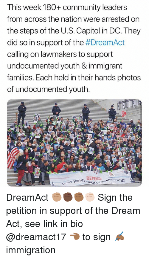 Community, Memes, and Immigration: This week 180+ community leaders  from across the nation were arrested on  the steps of the U.S. Capitol in DC. They  did so in support of the #Dream Act  calling on lawmakers to support  undocumented youth & immigrant  families. Each held in their hands photo:s  of undocumented youth.  NITE DreamAct ✊🏽✊🏿✊🏾✊🏻 Sign the petition in support of the Dream Act, see link in bio @dreamact17 👈🏾 to sign ✍🏾 immigration