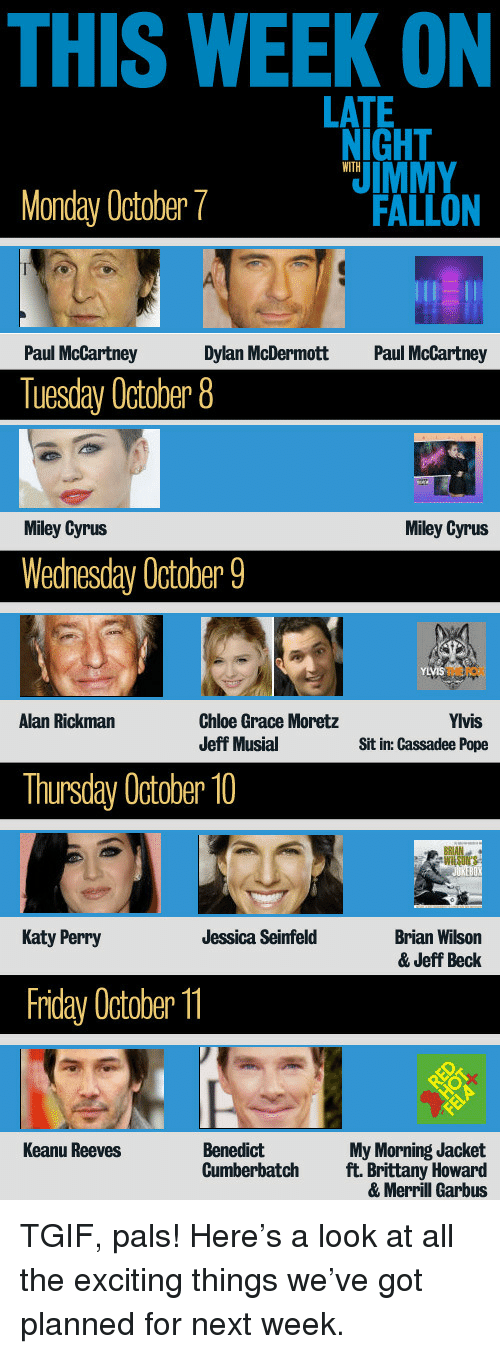 Chloe Grace Moretz, Friday, and Katy Perry: THIS WEEK ON  LATE  IGHT  IMMY  FALLON  WITH  Monday October7  Paul McCartney  Dylan McDermott  Paul McCartney  Tuesday October 8  Miley Cyrus  Miley Cyrus  Wednesday October 9  THE FOX  Alan Rickman  Chloe Grace Moretz  Jeff Musial  Yivis  Sit in: Cassadee Pope  Thursday October 10  RAN  Katy Perry  Brian Wilson  & Jeff Beck  Jessica Seinfeld  Friday October  Benedict  Cumberbatch  Keanu Reeves  My Morning Jacket  ft. Brittany Howard  & Merril Garbus <p>TGIF, pals! Here&rsquo;s a look at all the exciting things we&rsquo;ve got planned for next week.</p>