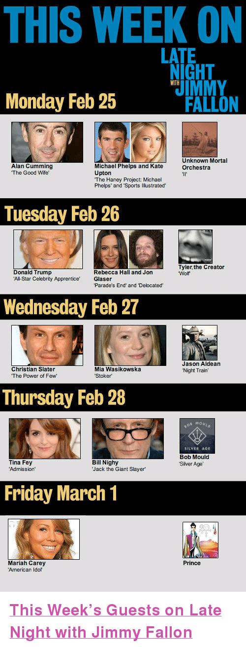 "All Star, Donald Trump, and Friday: THIS WEEK ON  LATE  IGHT  UIMMY  WITH  Monday Feb 25  FALLON  Alan Cumming  The Good Wife  Unknown Mortal  Orchestra  Michael Phelps and Kate  Upton  The Haney Project: Michael  Phelps' and 'Sports Illustrated  Tuesday Feb 26  Tyler,the Creator  Donald Trump  All-Star Celebrity Apprentice Glaser  Rebecca Hall and Jon  Wolf  Parade's End and Delocated  Wednesday Feb 27  Christian Slater  The Power of Few  Jason Aldean  Night Train  Mia Wasikowska  Thursday Feb 28  MOU#0  SILVER AGE  Bob Mould  Silver Age  Tina Fey  Admission'  Bill Nighy  Jack the Giant Slayer  Friday March 1  Prince  Mariah Carey  American Idor <p><a href=""http://www.latenightwithjimmyfallon.com/episode-guide/"" target=""_blank""><strong>This Week's Guests on Late Night with Jimmy Fallon</strong></a></p>"
