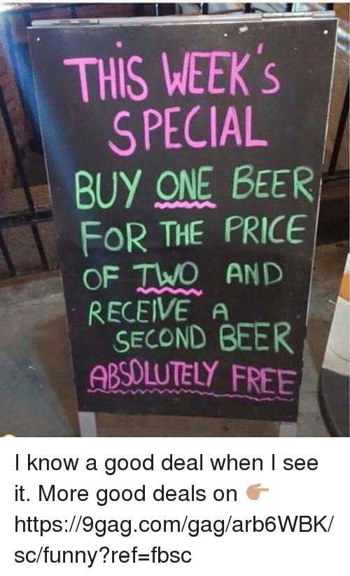 9gag, Beer, and Dank: THIS WEEK  SPECIAL  BUY ONE BEER  FOR THE FRICE  OF TWO AND  RECEIVE A  SECOND BEER  ABSOLUTEY FREE I know a good deal when I see it.  More good deals on 👉🏽 https://9gag.com/gag/arb6WBK/sc/funny?ref=fbsc