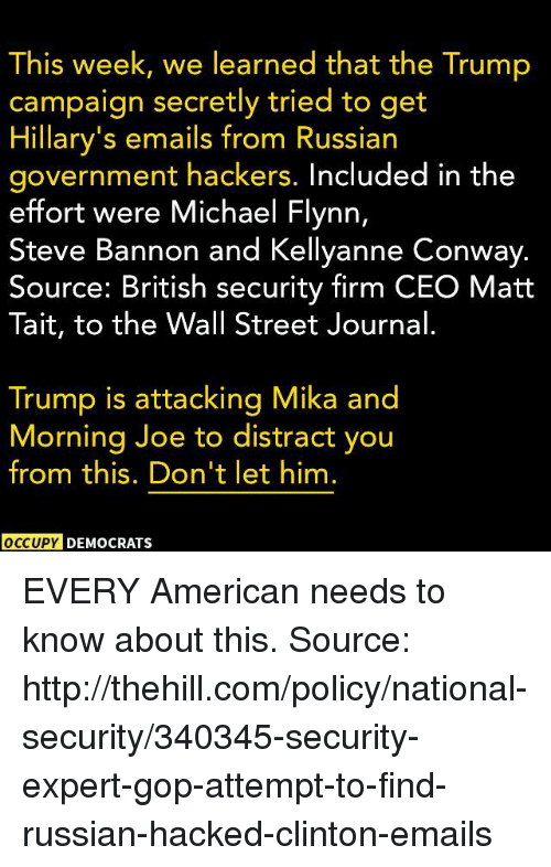 Conway, Memes, and American: This week, we learned that the Trump  campaign secretly tried to get  Hillary's emails from Russian  government hackers. Included in the  effort were Michael Flynn,  Steve Bannon and Kellyanne Conway.  Source: British security firm CEO Matt  Tait, to the Wall Street Journal  Trump is attacking Mika and  Morning Joe to distract you  from this. Don't let him.  OCCUPY DEMOCRATSs EVERY American needs to know about this.  Source: http://thehill.com/policy/national-security/340345-security-expert-gop-attempt-to-find-russian-hacked-clinton-emails