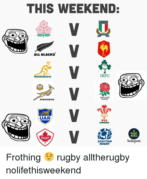 England, Memes, and Rugby: THIS WEEKEND  ALL BLacKs'  FFR  Wallabies  IRFU  ENGLAND  RUGBY  SPRINGBOK  UAR  WRU  MEMES  RUGBY  SCOTTISH  RUGBY  nstagram Frothing 🤤 rugby alltherugby nolifethisweekend