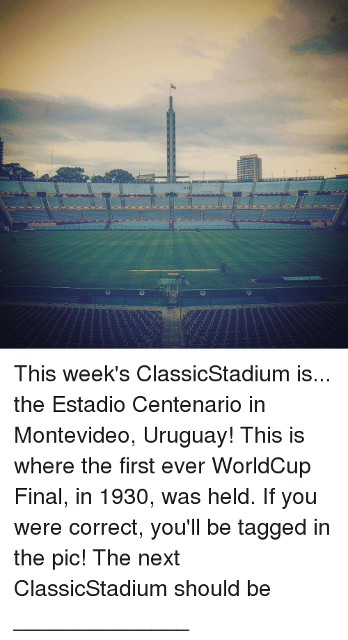 Memes, 🤖, and Next: This week's ClassicStadium is... the Estadio Centenario in Montevideo, Uruguay! This is where the first ever WorldCup Final, in 1930, was held. If you were correct, you'll be tagged in the pic! The next ClassicStadium should be ______________