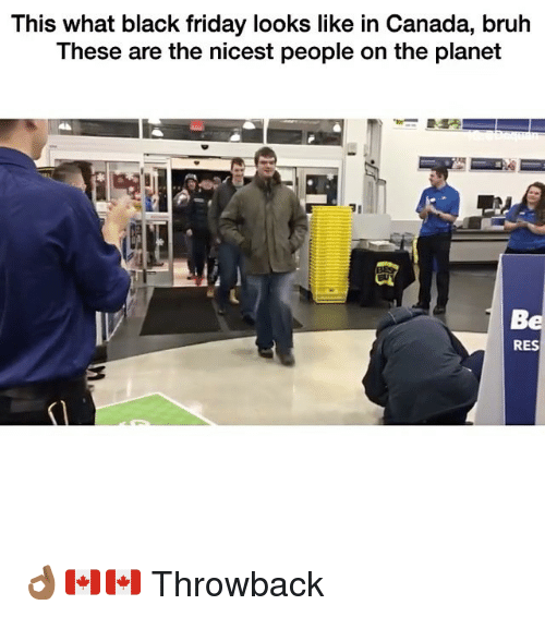 Black Friday, Bruh, and Friday: This what black friday looks like in Canada, bruh  These are the nicest people on the planet  RES 👌🏾🇨🇦🇨🇦 Throwback