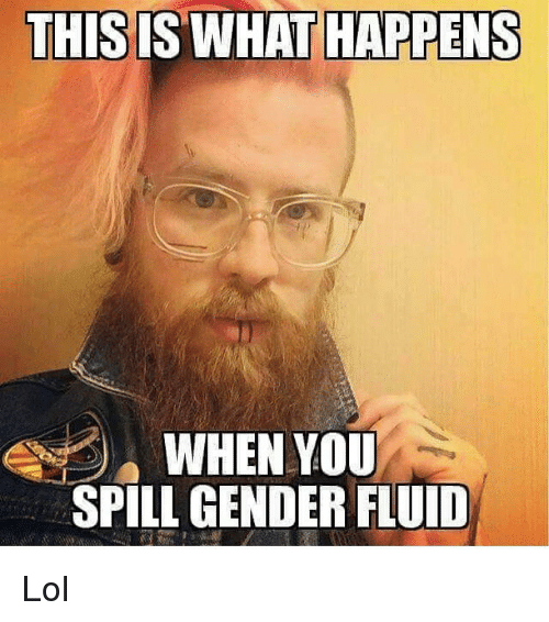 this what happens when you spill gender fluid lol 16522835 this what happens when you spill gender fluid lol meme on me me