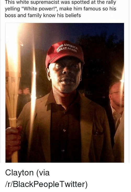 "Blackpeopletwitter, Family, and Power: This white supremacist was spotted at the rally  yelling ""White power!"", make him famous so his  boss and family know his beliefs  AM  T AGA <p>Clayton (via /r/BlackPeopleTwitter)</p>"