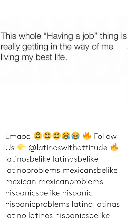 """Latinos, Life, and Memes: This whole """"Having a job"""" thing is  really getting in the way of me  living my best life. Lmaoo 😩😩😩😂😂 🔥 Follow Us 👉 @latinoswithattitude 🔥 latinosbelike latinasbelike latinoproblems mexicansbelike mexican mexicanproblems hispanicsbelike hispanic hispanicproblems latina latinas latino latinos hispanicsbelike"""