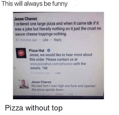 Ass, Bad, and Fam: This will always be funny  Jesse Chavez  l ordered one large pizza and when it came idk if it  was a joke but literally nothing on it just the crust no  sauce cheese toppings nothing.  41 minutes ago Like Reply  Pizza Hut  Jesse, we would like to hear more about  this order. Please contact us at  www.pizzahut.com/phcares with the  details. ASB  21 minutes ago Like  Jesse Chavez  My bad fam I was high ass fuck and opened  the pizza upside down  EditedLike Pizza without top