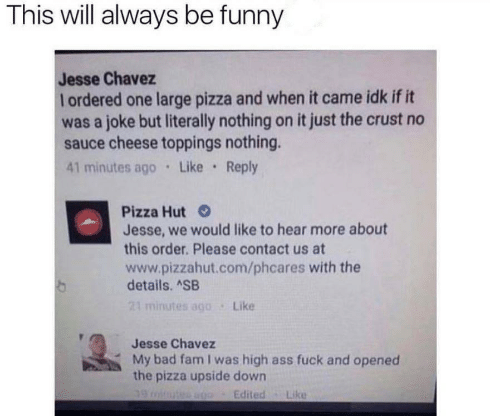 Ass, Bad, and Fam: This will always be funny  Jesse Chavez  ordered one large pizza and when it came idk if it  was a joke but literally nothing on it just the crust no  sauce cheese toppings nothing.  41 minutes ago Like Reply  Pizza Hut  Jesse, we would like to hear more about  this order. Please contact us at  www.pizzahut.com/phcares with the  details. ASB  21 minutes ago  Like  Jesse Chavez  My bad fam I was high ass fuck and opened  the pizza upside down  Edited  Like