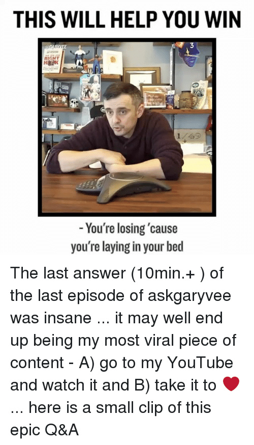 Memes, 🤖, and Answers: THIS WILL HELP YOU WIN  You're losing cause  you're laying in your bed The last answer (10min.+ ) of the last episode of askgaryvee was insane ... it may well end up being my most viral piece of content - A) go to my YouTube and watch it and B) take it to ❤... here is a small clip of this epic Q&A
