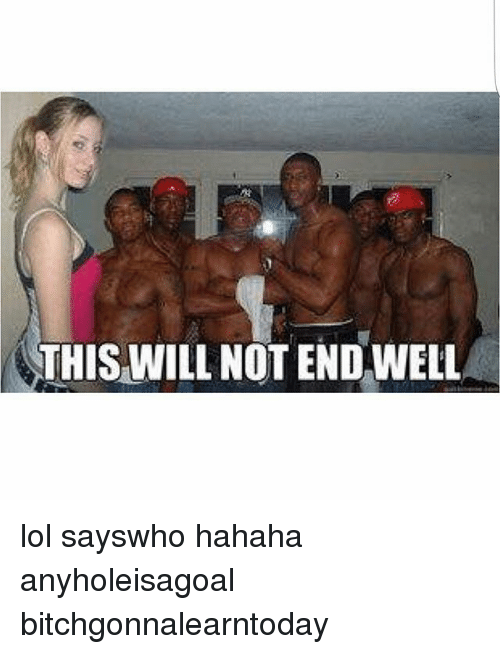 this will not end well lol sayswho hahaha anyholeisagoal bitchgonnalearntoday 24400518 this will not end well lol sayswho hahaha anyholeisagoal
