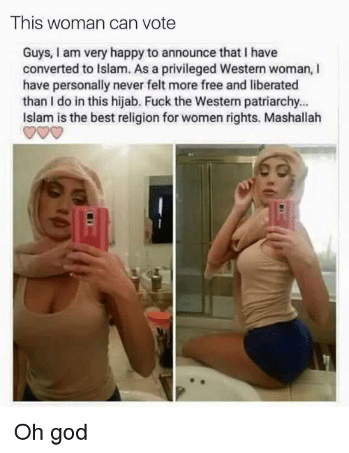Dank, Fucking, and Best: This woman can vote  Guys, am very happy to announce that l have  converted to Islam. As a privileged Western woman, I  have personally never felt more free and liberated  than I do in this hijab. Fuck the Western patriarchy...  Islam is the best religion for women rights. Mashallah Oh god