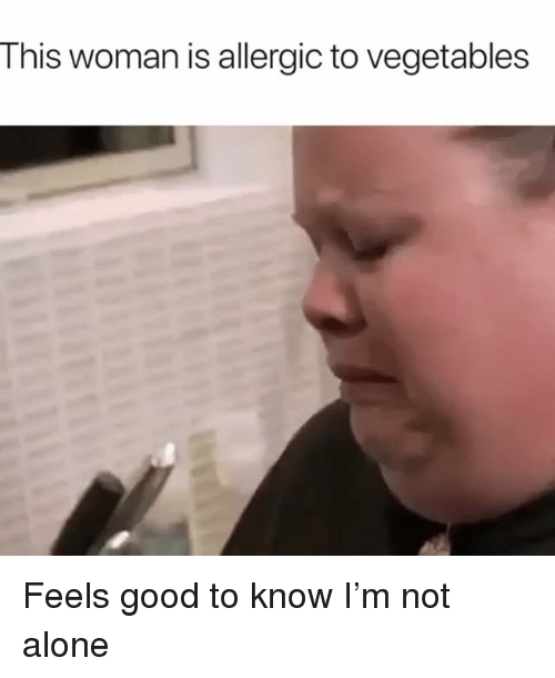 Being Alone, Good, and Girl Memes: This woman is allergic to vegetables Feels good to know I'm not alone
