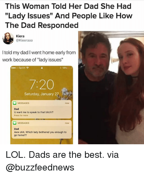 """Aww, Bitch, and Dad: This Woman Told Her Dad She Had  """"Lady Issues"""" And People Like How  The Dad Responded  Kiera  @Kieeraaa  I told my dad I went home early from  work because of """"lady issues""""  00 Sprint令  18%!  7:20  Saturday, January 27  MESSAGES  now  Dad  U want me to speak to that bitch!?  Press for more  MESSAGES  now  Dad  Aww shit. Which lady bothered you enough to  go home?? LOL. Dads are the best. via @buzzfeednews"""