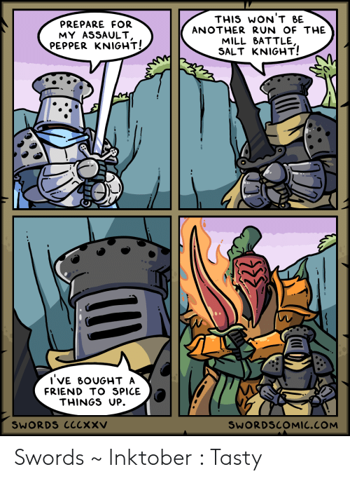 Run, Salt, and Another: THIS WON'T BE  PREPARE FOR  MY ASSAULT,  PEPPER KNIGHT!  ANOTHER RUN OF THE  MILL BATTLE  SALT KNIGHT!  I'VE BOUGHT A  FRIEND TO SPICE  THINGS UP.  SWORDS CCCXXV  SWORDSCOMIC.COM Swords ~ Inktober : Tasty