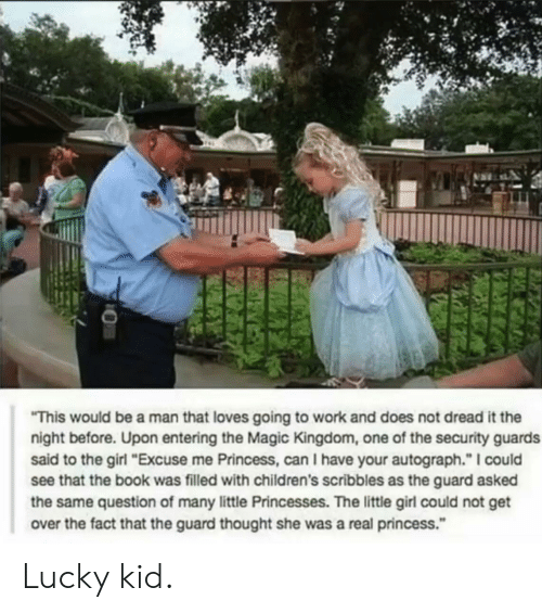 """Work, Book, and Girl: """"This would be a man that loves going to work and does not dread it the  night before. Upon entering the Magic Kingdom, one of the security guards  said to the girl """"Excuse me Princess, can I have your autograph."""" I could  see that the book was filled with children's scribbles as the guard asked  the same question of many little Princesses. The little girl could not get  over the fact that the guard thought she was a real princess.""""  FAR Lucky kid."""
