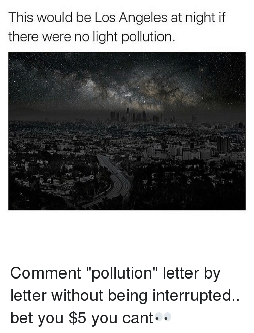 "Memes, Los Angeles, and 🤖: This would be Los Angeles at night if  there were no light pollution. Comment ""pollution"" letter by letter without being interrupted.. bet you $5 you cant👀"