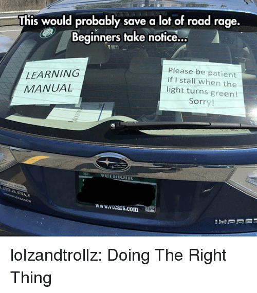 Sorry, Tumblr, and Blog: This would probably save a lot of road rage  Beginners take notice...  LEARNING  MANUAL  Please be patient  if I stall when the  light turns green!  Sorry!  www.icars.com lolzandtrollz:  Doing The Right Thing