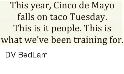 Memes, Cinco De Mayo, and Been: This year, Cinco de Mayo  falls on taco Tuesday  This is it people. This is  what we've been training for. DV BedLam