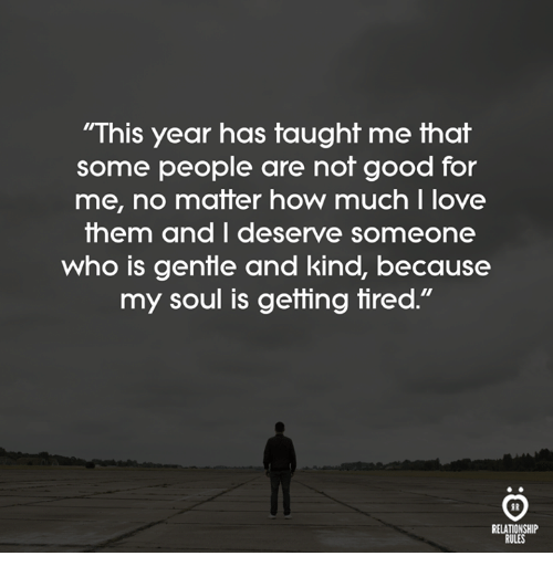 """Love, Good, and How: """"This year has taught me that  some people are not good for  me, no matter how much I love  them and I deserve someone  who is genfle and kind, because  my soul is getting tired.""""  RELATIONSHIP  RULES"""