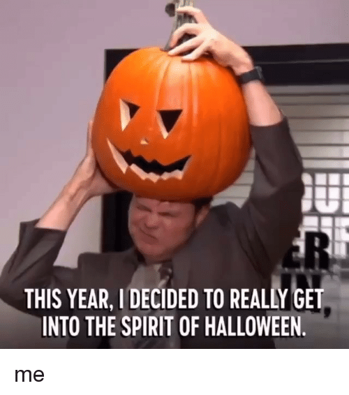 Halloween, Memes, and Spirit: THIS YEAR, I DECIDED TO REALLY GET  INTO THE SPIRIT OF HALLOWEEN. me