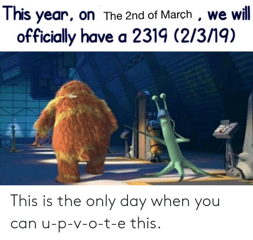 Can, Day, and March: This year, on The 2nd of March , we will  officially have a 2319 (2/3/19) This is the only day when you can u-p-v-o-t-e this.