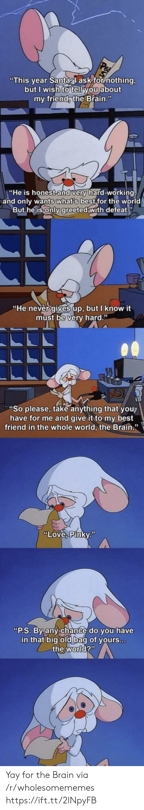 This Year Santa Lask For Nothing But I Wish To Tell You About My Friend The Brain He Is Honest And Very Hard Working And Only Wants What S Best For The World But And while there may be roadblocks or obstacles, there will also always be wholesome memes to help you power through to the weekend. meme