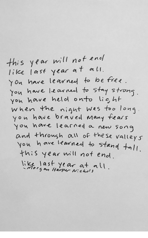 Af, Free, and Fear: this year will not enc  lilee las ycar af at  Yon hare learned to be free.  You have learneel to Stay stron  You have helol onto ig ht  when the night wes too long  yon have braved many fear s  ou nowe learned a new sonc  Yon  and throush al of the se valleys  ou h ave learned to stand tI  this year will not end.  li last Year at lU