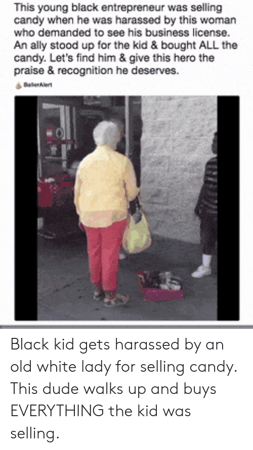 Candy, Dude, and Ally: This young black entrepreneur was selling  candy when he was harassed by this woman  who demanded to see his business license.  An ally stood up for the kid & bought ALL the  candy. Let's find him & give this hero the  praise & recognition he deserves. Black kid gets harassed by an old white lady for selling candy. This dude walks up and buys EVERYTHING the kid was selling.