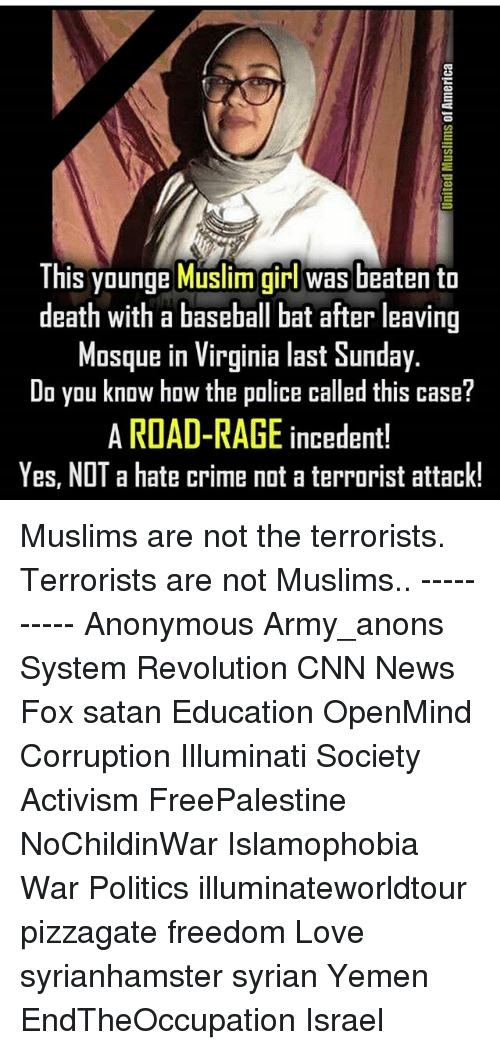 Baseball, cnn.com, and Crime: This younge Muslim girl was beaten to  death with a baseball bat after leaving  Mosque in Virginia last Sunday.  Do you know how the police called this case?  A ROAD-RAGE incedent!  Yes, NOT a hate crime not a terrorist attack! Muslims are not the terrorists. Terrorists are not Muslims.. ---------- Anonymous Army_anons System Revolution CNN News Fox satan Education OpenMind Corruption Illuminati Society Activism FreePalestine NoChildinWar Islamophobia War Politics illuminateworldtour pizzagate freedom Love syrianhamster syrian Yemen EndTheOccupation Israel
