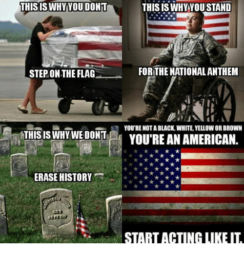 National Anthem, Black, and History: THISISWHYYOU DONT  THIS ISWHY YOUSTAND  STEP.ON THE FLAG  FOR THE NATIONAL ANTHEM  YOU'RE NOT A BLACK, WHITE, YELLOW OR BROWN  A  THIS IS WHY WE DONT  YOU'REANAMERICAN.  ERASE HISTORY  START ACTING LIKE IT